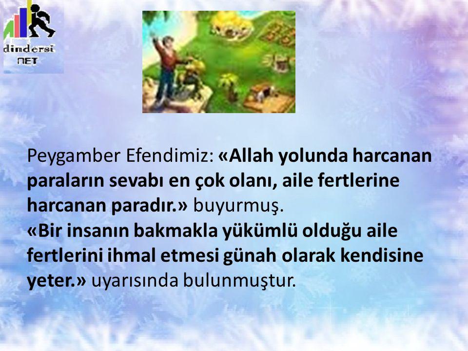 Peygamber Efendimiz: «Allah yolunda harcanan paraların sevabı en çok olanı, aile fertlerine harcanan paradır.» buyurmuş.