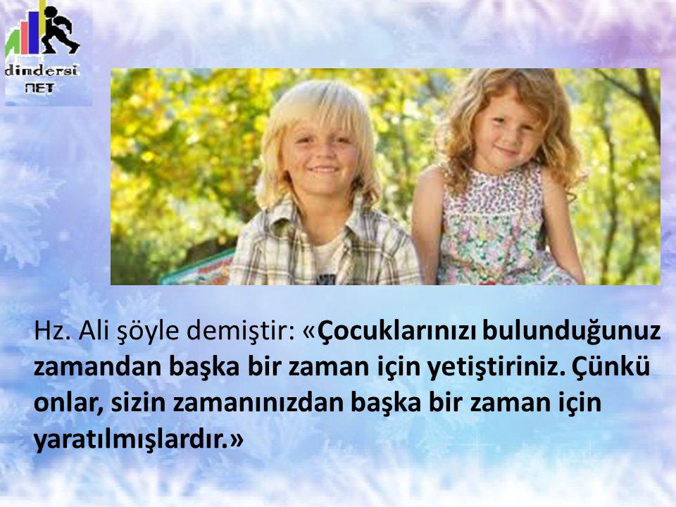 Hz.Ali şöyle demiştir: «Çocuklarınızı bulunduğunuz zamandan başka bir zaman için yetiştiriniz.