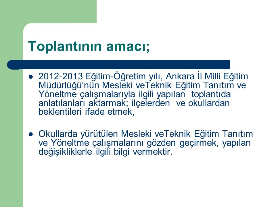 Toplantının amacı; 2012-2013 Eğitim-Öğretim yılı, Ankara İl Milli Eğitim Müdürlüğü'nün Mesleki veTeknik Eğitim Tanıtım ve Yöneltme çalışmalarıyla ilgili yapılan toplantıda anlatılanları aktarmak; ilçelerden ve okullardan beklentileri ifade etmek, Okullarda yürütülen Mesleki veTeknik Eğitim Tanıtım ve Yöneltme çalışmalarını gözden geçirmek, yapılan değişikliklerle ilgili bilgi vermektir.