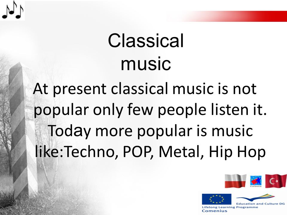 At present classical music is not popular only few people listen it. Tod a y more popular is music like:Techno, POP, Metal, Hip Hop Classical music