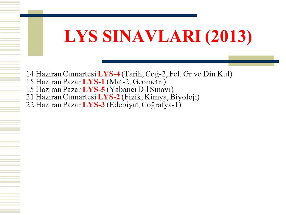 LYS SINAVLARI (2013) 14 Haziran Cumartesi LYS-4 (Tarih, Coğ-2, Fel. Gr ve Din Kül) 15 Haziran Pazar LYS-1 (Mat-2, Geometri) 15 Haziran Pazar LYS-5 (Ya