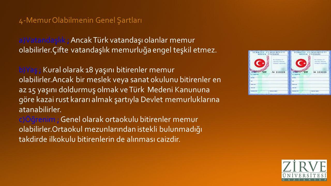 4-Memur Olabilmenin Genel Şartları a)Vatandaşlık ; Ancak Türk vatandaşı olanlar memur olabilirler.Çifte vatandaşlık memurluğa engel teşkil etmez. b)Ya