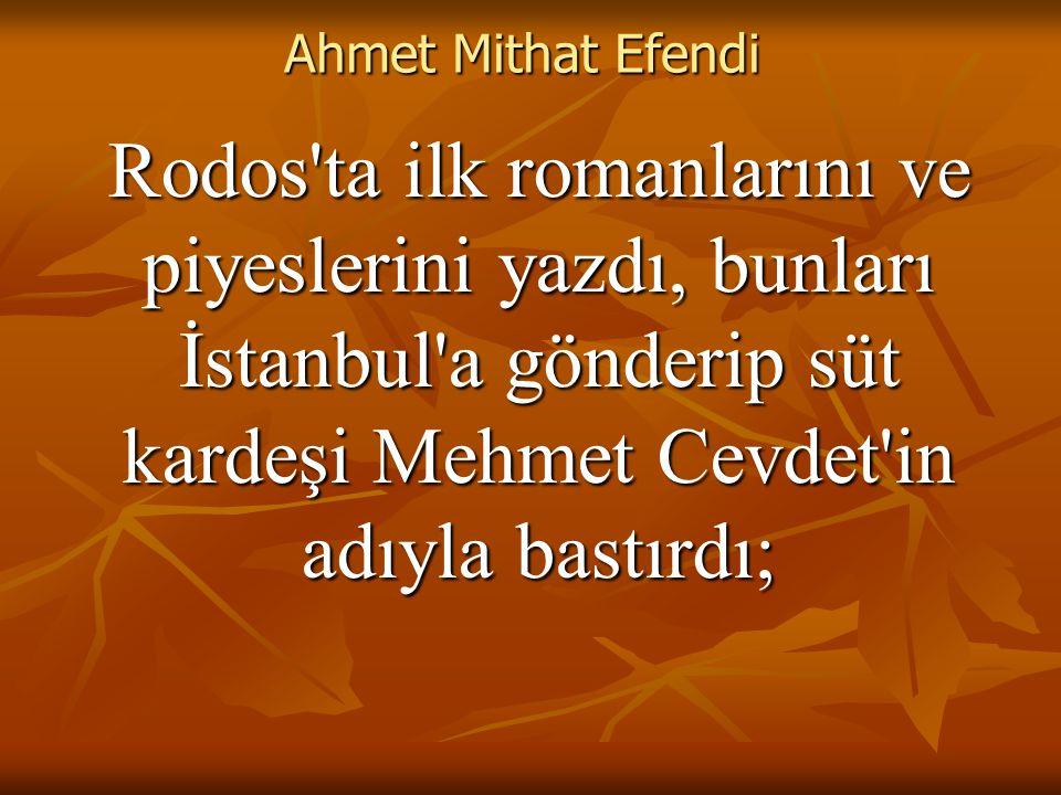 Ahmet Mithat Efendi Rodos ta ilk romanlarını ve piyeslerini yazdı, bunları İstanbul a gönderip süt kardeşi Mehmet Cevdet in adıyla bastırdı;