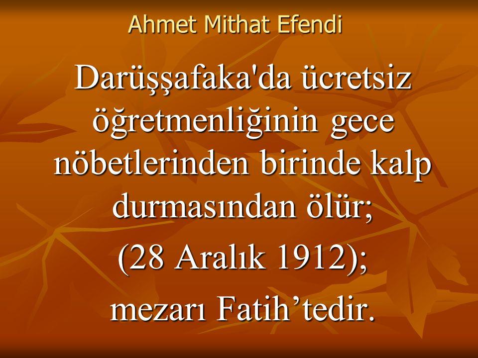 Ahmet Mithat Efendi Darüşşafaka da ücretsiz öğretmenliğinin gece nöbetlerinden birinde kalp durmasından ölür; (28 Aralık 1912); mezarı Fatih'tedir.