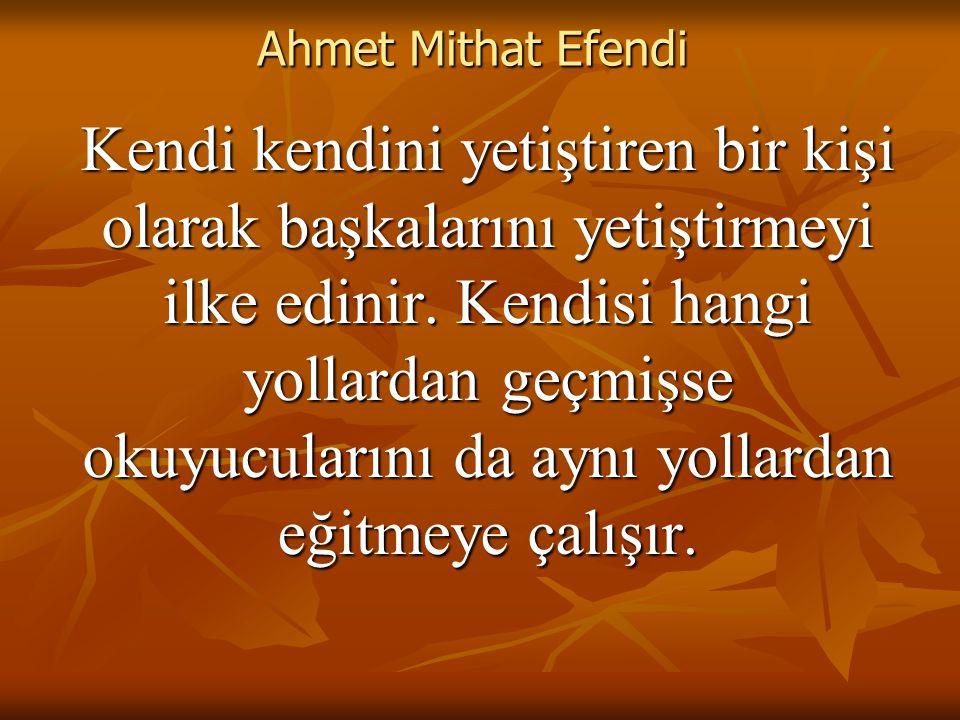 Ahmet Mithat Efendi Kendi kendini yetiştiren bir kişi olarak başkalarını yetiştirmeyi ilke edinir.