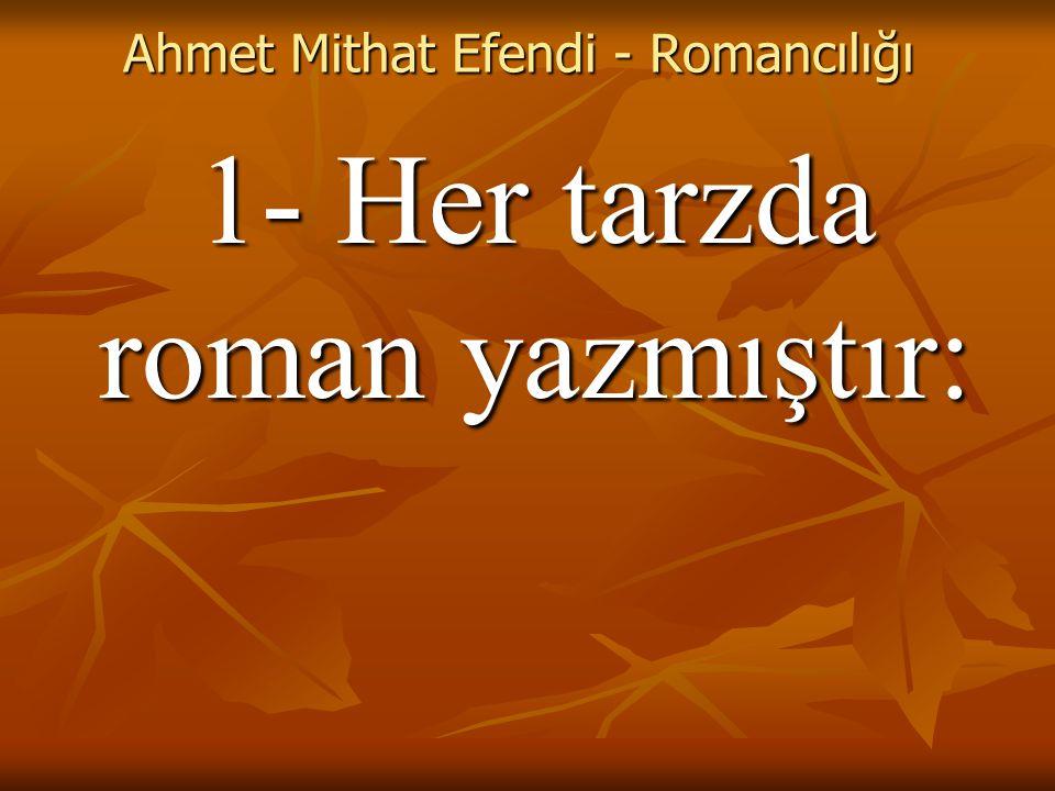 Ahmet Mithat Efendi - Romancılığı 1- Her tarzda roman yazmıştır: