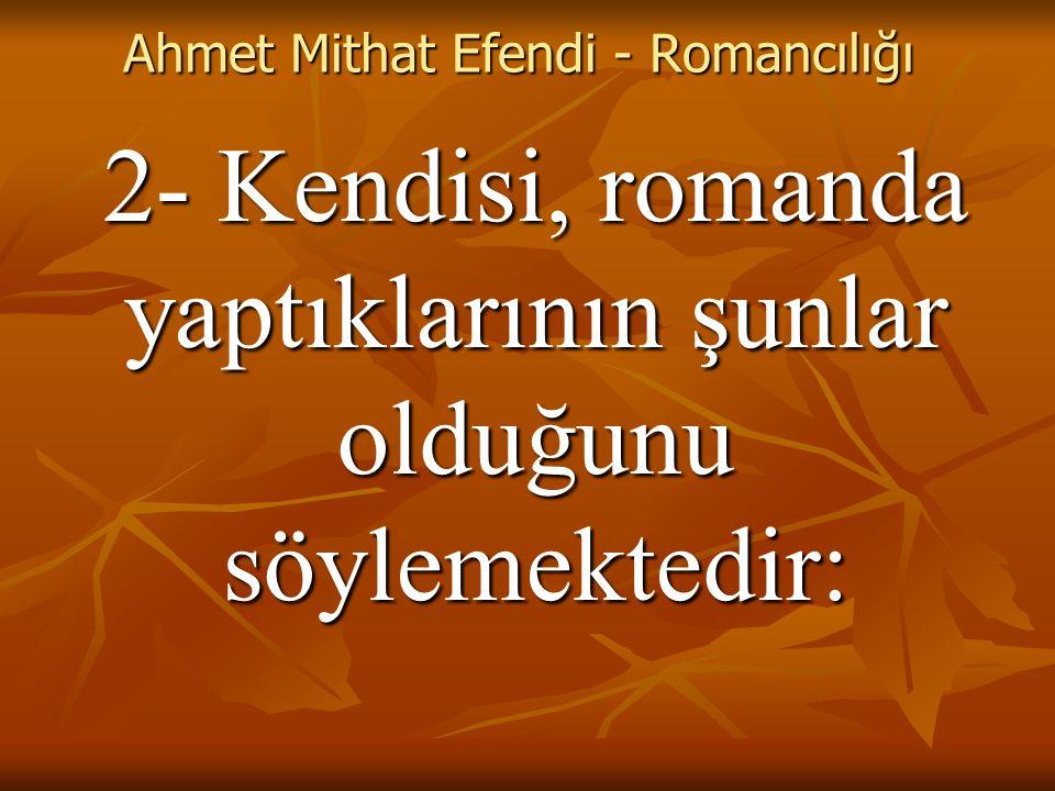 Ahmet Mithat Efendi - Romancılığı 2- Kendisi, romanda yaptıklarının şunlar olduğunu söylemektedir: