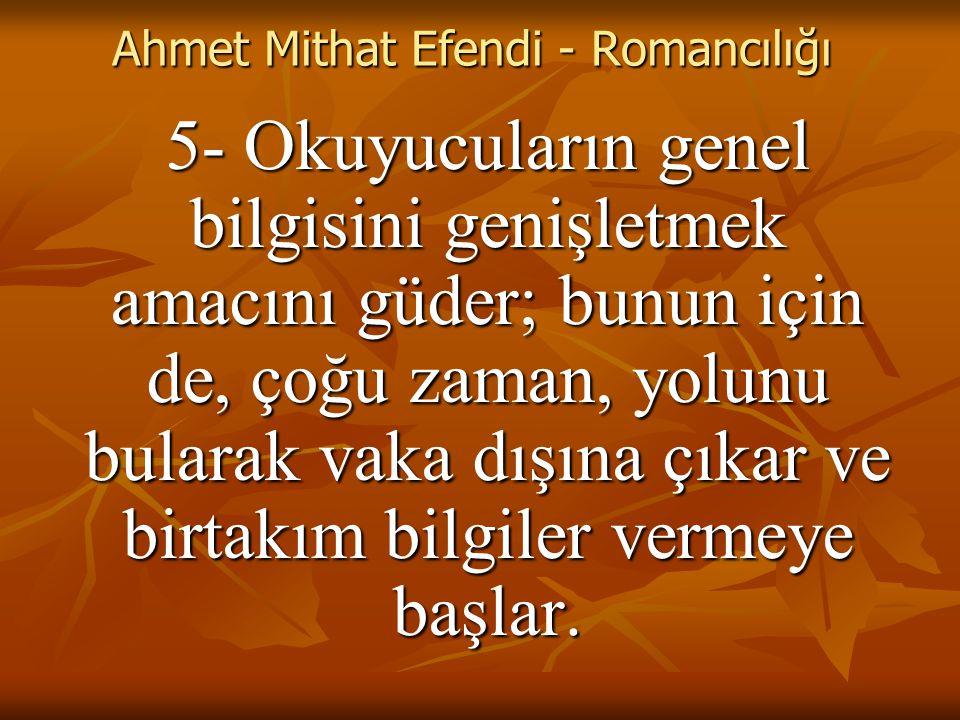 Ahmet Mithat Efendi - Romancılığı 5- Okuyucuların genel bilgisini genişletmek amacını güder; bunun için de, çoğu zaman, yolunu bularak vaka dışına çıkar ve birtakım bilgiler vermeye başlar.