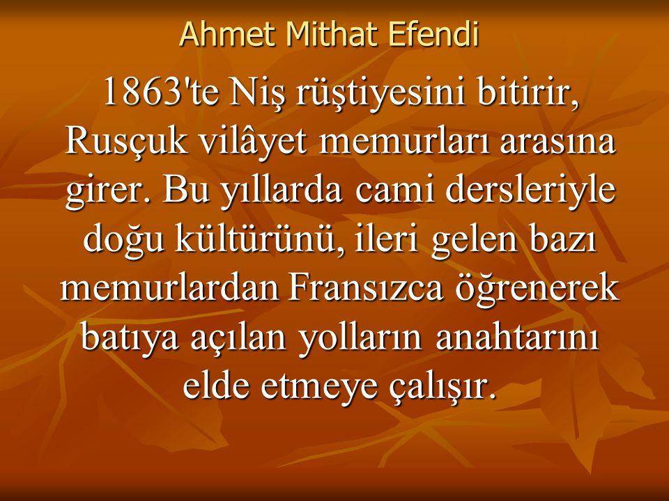 Ahmet Mithat Efendi 1863 te Niş rüştiyesini bitirir, Rusçuk vilâyet memurları arasına girer.