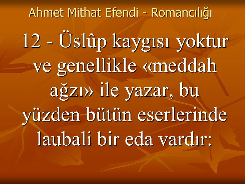 Ahmet Mithat Efendi - Romancılığı 12 - Üslûp kaygısı yoktur ve genellikle «meddah ağzı» ile yazar, bu yüzden bütün eserlerinde laubali bir eda vardır: