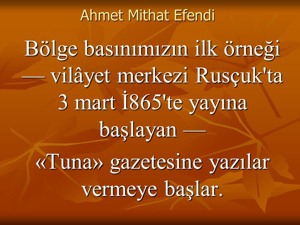 Ahmet Mithat Efendi Bölge basınımızın ilk örneği — vilâyet merkezi Rusçuk ta 3 mart İ865 te yayına başlayan — «Tuna» gazetesine yazılar vermeye başlar.