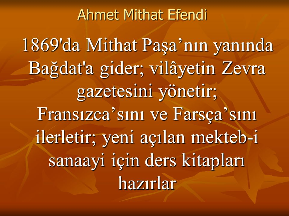 Ahmet Mithat Efendi 1869 da Mithat Paşa'nın yanında Bağdat a gider; vilâyetin Zevra gazetesini yönetir; Fransızca'sını ve Farsça'sını ilerletir; yeni açılan mekteb-i sanaayi için ders kitapları hazırlar