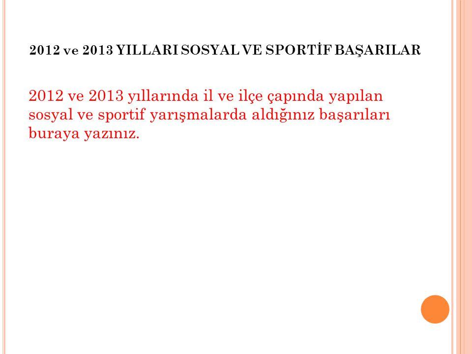 2012 ve 2013 yıllarında il ve ilçe çapında yapılan sosyal ve sportif yarışmalarda aldığınız başarıları buraya yazınız. 2012 ve 2013 YILLARI SOSYAL VE