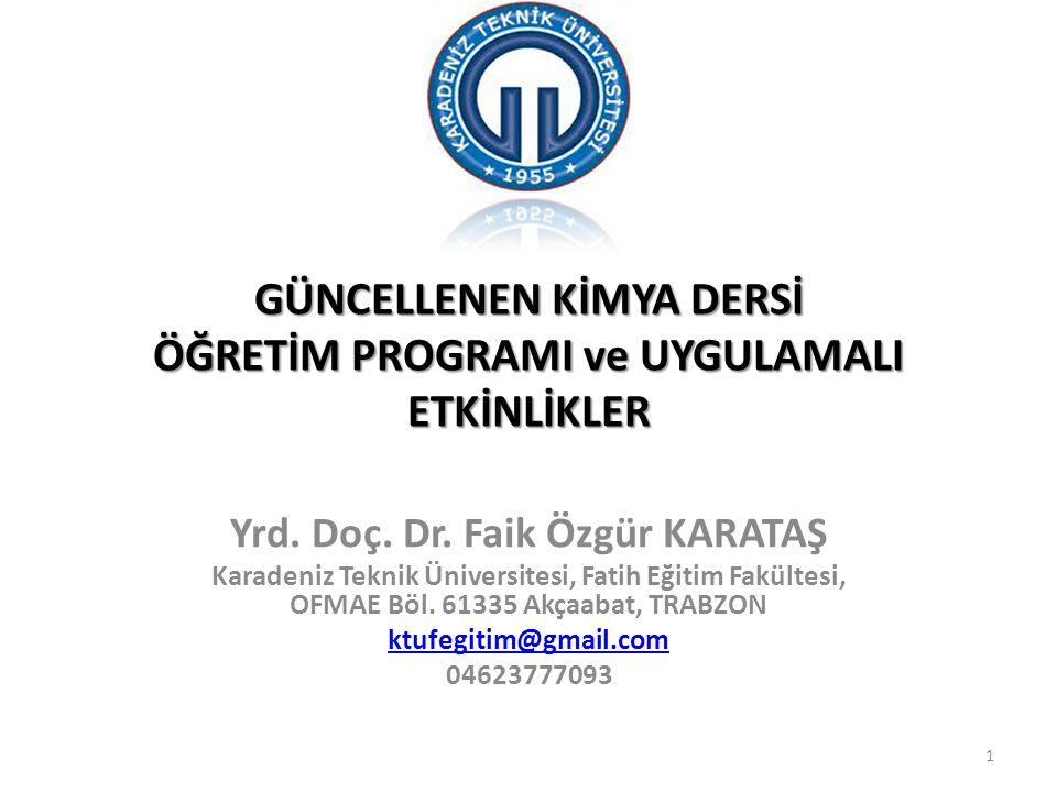 GÜNCELLENEN KİMYA DERSİ ÖĞRETİM PROGRAMI ve UYGULAMALI ETKİNLİKLER Yrd. Doç. Dr. Faik Özgür KARATAŞ Karadeniz Teknik Üniversitesi, Fatih Eğitim Fakült
