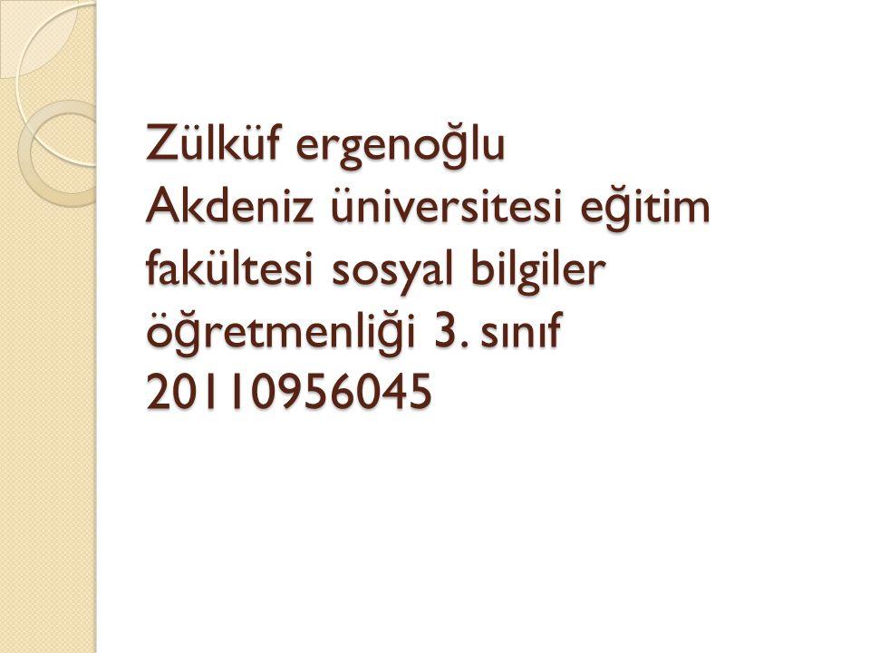 Zülküf ergeno ğ lu Akdeniz üniversitesi e ğ itim fakültesi sosyal bilgiler ö ğ retmenli ğ i 3.
