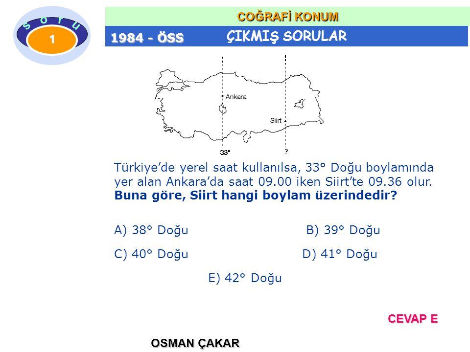ÇIKMIŞ SORULAR OSMAN ÇAKAR COĞRAFİ KONUM 1 Türkiye'de yerel saat kullanılsa, 33° Doğu boylamında yer alan Ankara'da saat 09.00 iken Siirt'te 09.36 olur.