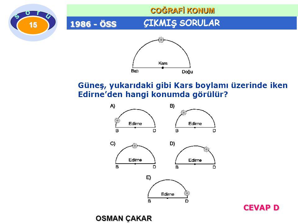 ÇIKMIŞ SORULAR OSMAN ÇAKAR COĞRAFİ KONUM 15 Güneş, yukarıdaki gibi Kars boylamı üzerinde iken Edirne'den hangi konumda görülür? 1986 - ÖSS CEVAP D CEV