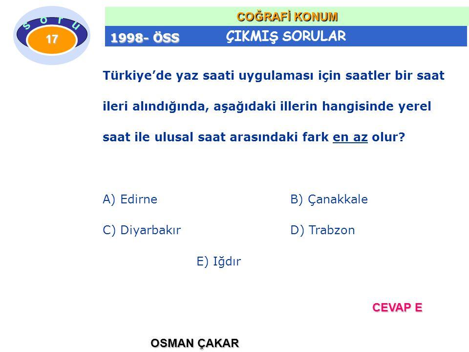 ÇIKMIŞ SORULAR OSMAN ÇAKAR COĞRAFİ KONUM 17 Türkiye'de yaz saati uygulaması için saatler bir saat ileri alındığında, aşağıdaki illerin hangisinde yerel saat ile ulusal saat arasındaki fark en az olur.