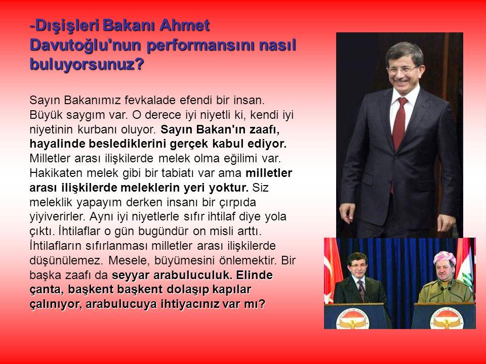 -Dışişleri Bakanı Ahmet Davutoğlu'nun performansını nasıl buluyorsunuz? Sayın Bakan'ın zaafı, hayalinde beslediklerini gerçek kabul ediyor. Sayın Baka