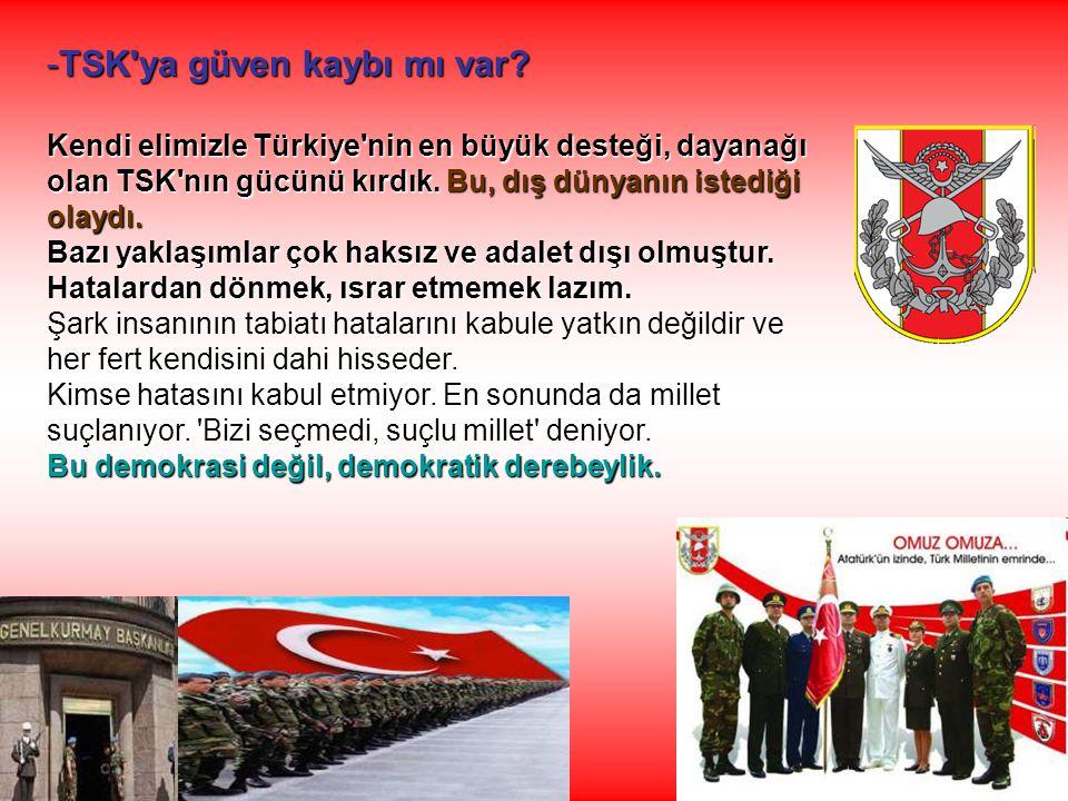 -TSK'ya güven kaybı mı var? Kendi elimizle Türkiye'nin en büyük desteği, dayanağı olan TSK'nın gücünü kırdık.Bu, dış dünyanın istediği olaydı. Kendi e