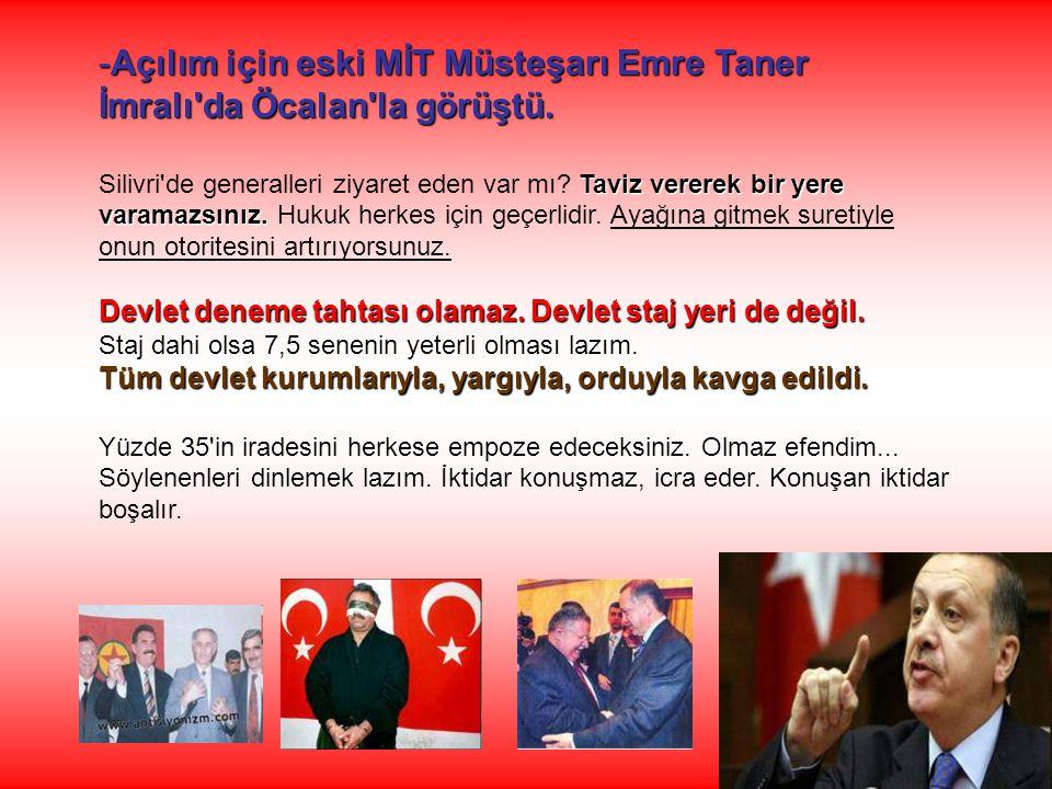 -Açılım için eski MİT Müsteşarı Emre Taner İmralı'da Öcalan'la görüştü. Taviz vererek bir yere varamazsınız. Silivri'de generalleri ziyaret eden var m