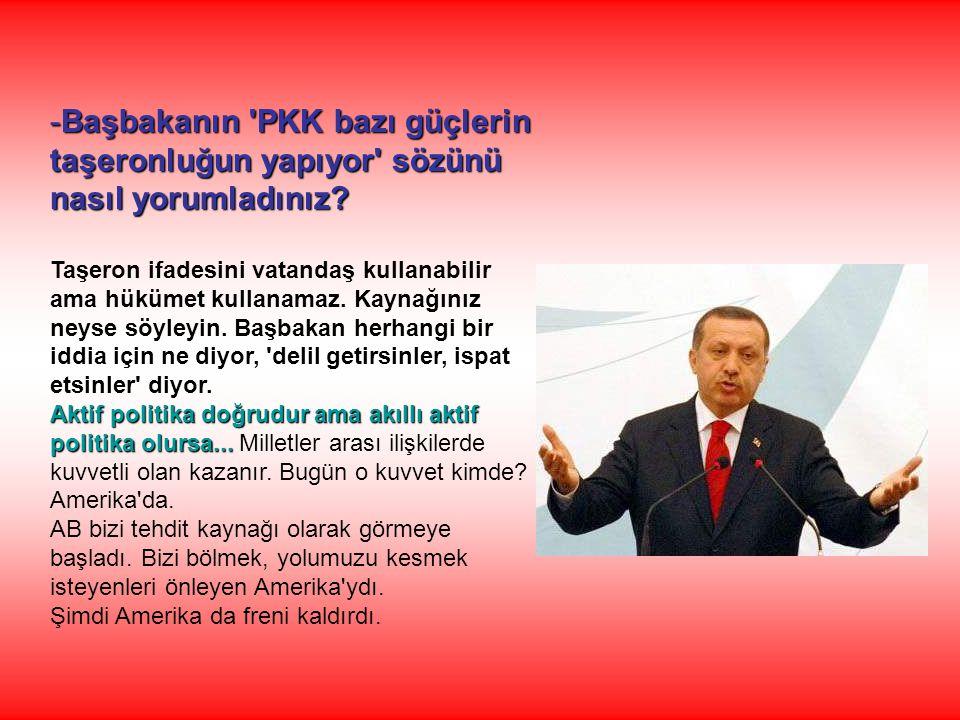 -Başbakanın 'PKK bazı güçlerin taşeronluğun yapıyor' sözünü nasıl yorumladınız? Taşeron ifadesini vatandaş kullanabilir ama hükümet kullanamaz. Kaynağ