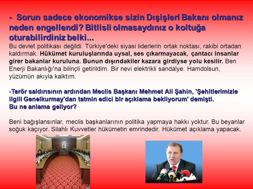 - Sorun sadece ekonomikse sizin Dışişleri Bakanı olmanız neden engellendi? Bitlisli olmasaydınız o koltuğa oturabilirdiniz belki... Bu devlet politika