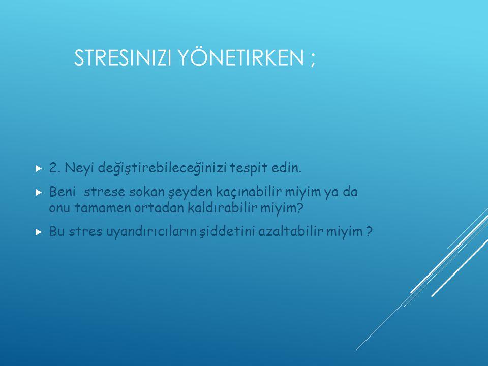 STRESINIZI YÖNETIRKEN ;  2. Neyi değiştirebileceğinizi tespit edin.  Beni strese sokan şeyden kaçınabilir miyim ya da onu tamamen ortadan kaldırabil