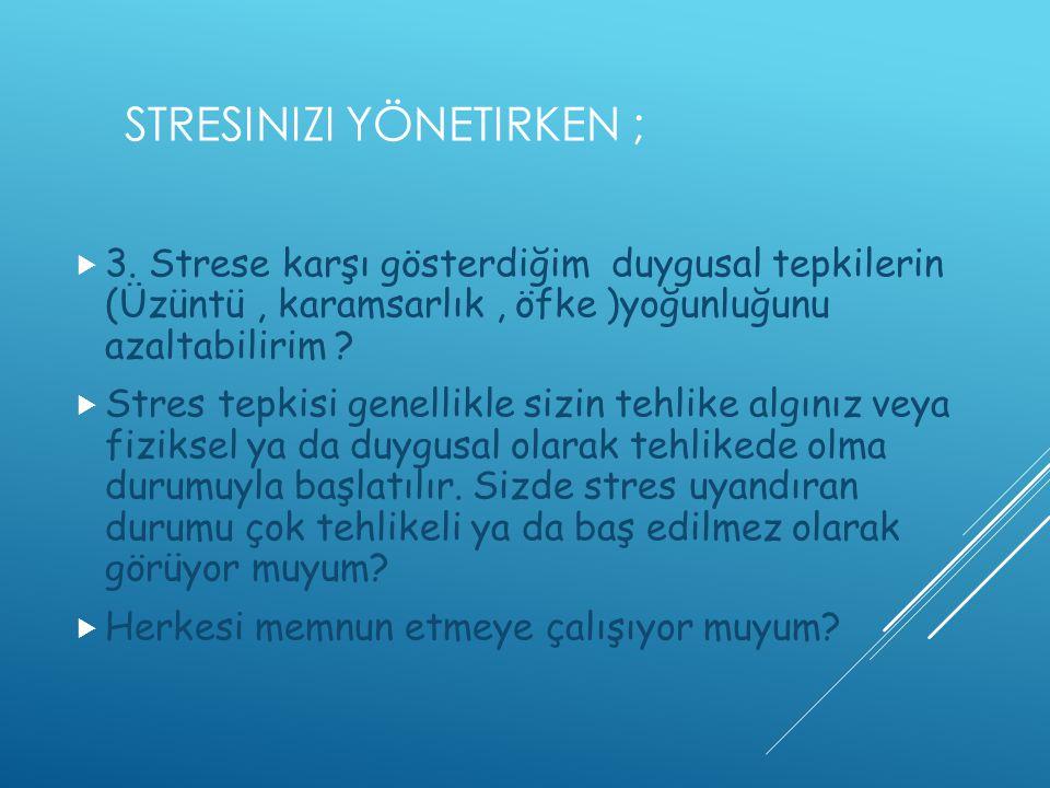 STRESINIZI YÖNETIRKEN ;  3. Strese karşı gösterdiğim duygusal tepkilerin (Üzüntü, karamsarlık, öfke )yoğunluğunu azaltabilirim ?  Stres tepkisi gene