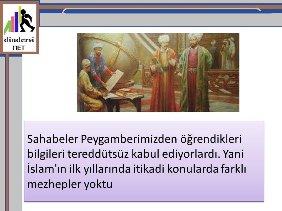 Sahabeler Peygamberimizden öğrendikleri bilgileri tereddütsüz kabul ediyorlardı. Yani İslam'ın ilk yıllarında itikadi konularda farklı mezhepler yoktu