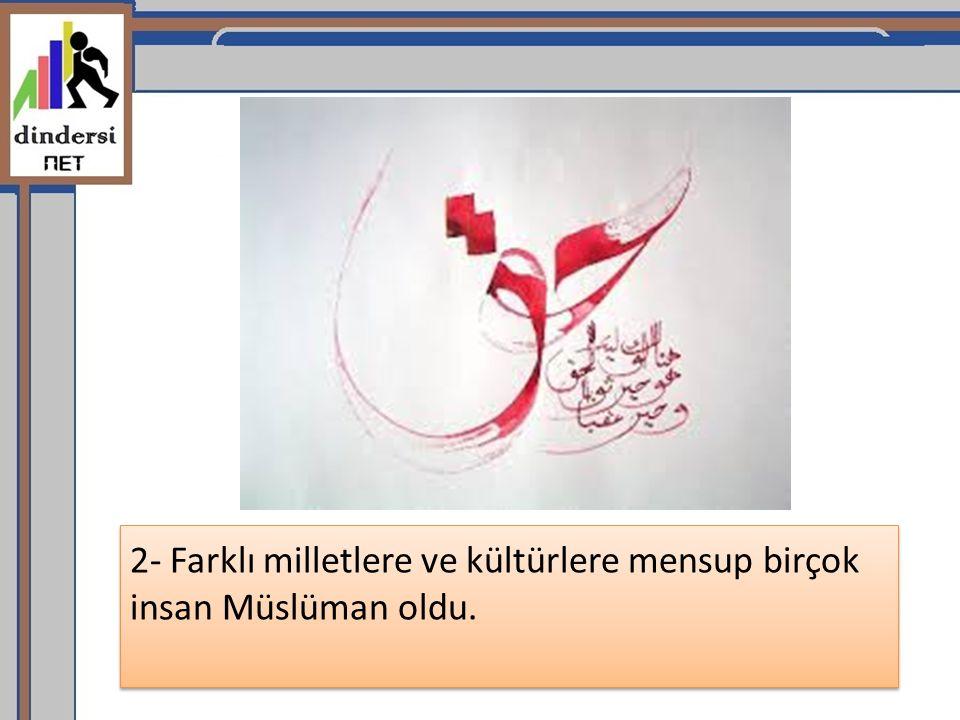 2- Farklı milletlere ve kültürlere mensup birçok insan Müslüman oldu.