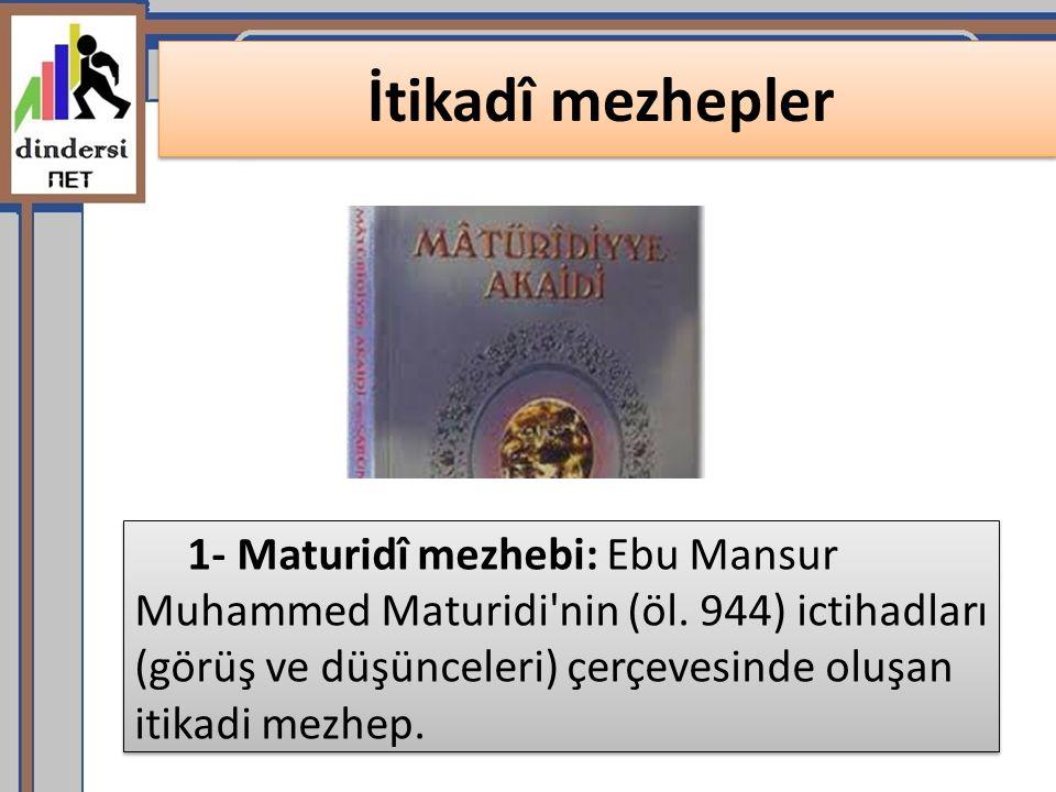 İtikadî mezhepler 1- Maturidî mezhebi: Ebu Mansur Muhammed Maturidi'nin (öl. 944) ictihadları (görüş ve düşünceleri) çerçevesinde oluşan itikadi mezhe