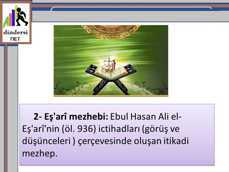 2- Eş'arî mezhebi: Ebul Hasan Ali el- Eş'arî'nin (öl. 936) ictihadları (görüş ve düşünceleri ) çerçevesinde oluşan itikadi mezhep.
