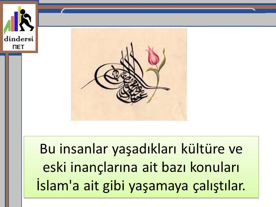 Bu insanlar yaşadıkları kültüre ve eski inançlarına ait bazı konuları İslam'a ait gibi yaşamaya çalıştılar.