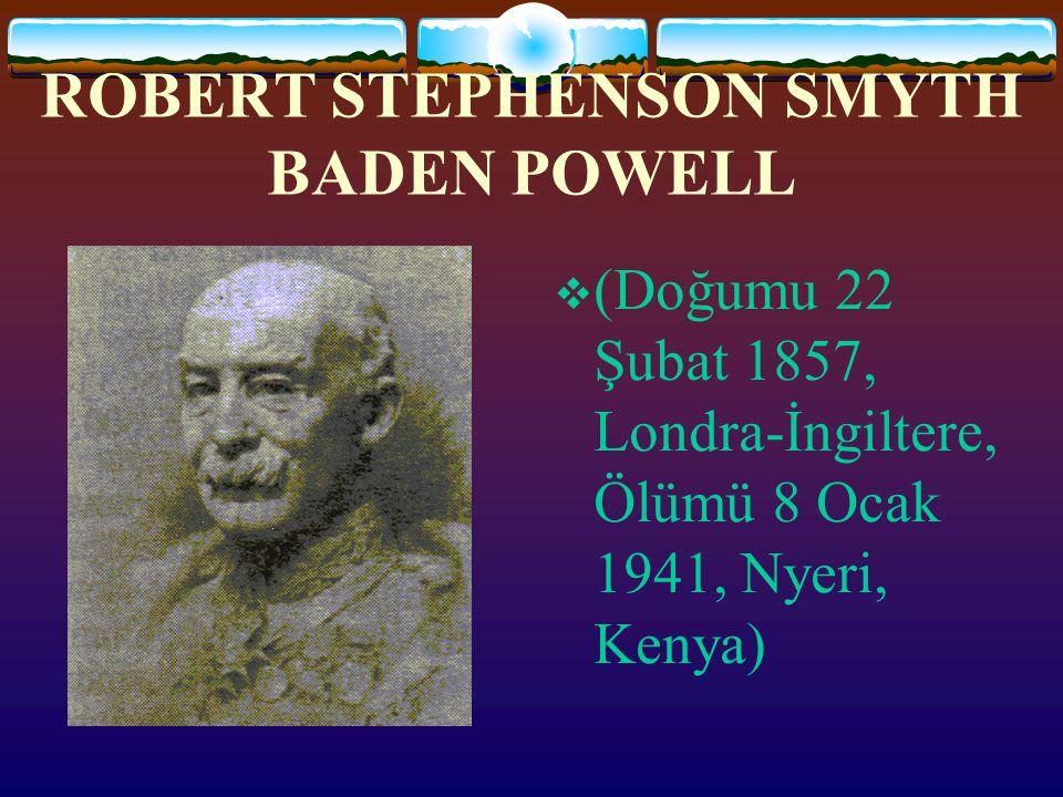 ROBERT STEPHENSON SMYTH BADEN POWELL  (Doğumu 22 Şubat 1857, Londra-İngiltere, Ölümü 8 Ocak 1941, Nyeri, Kenya)