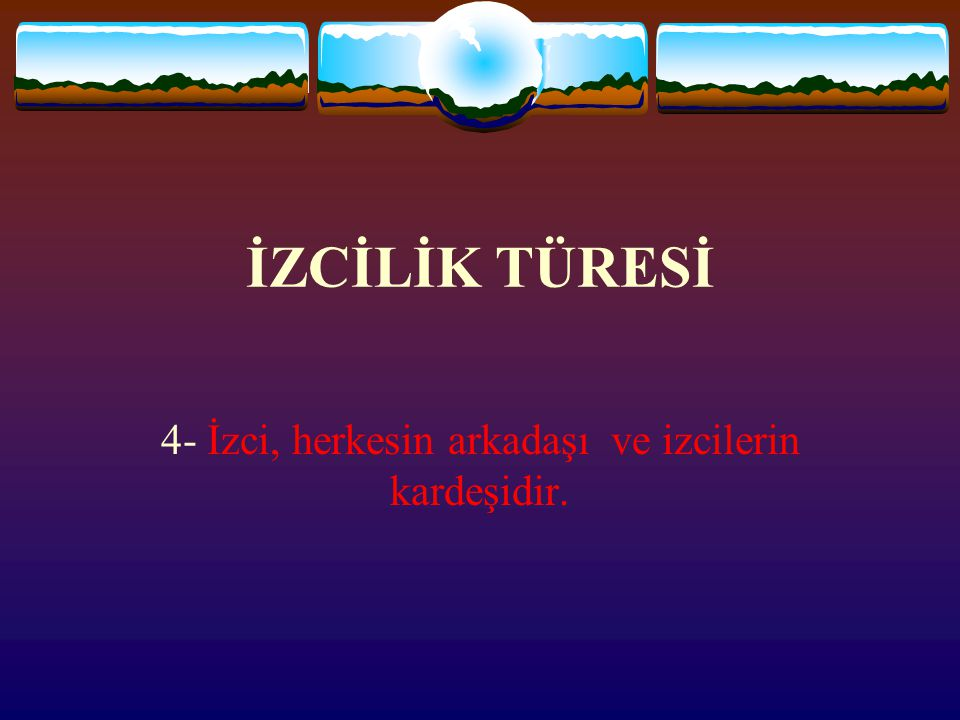 İZCİLİK TÜRESİ 4- İzci, herkesin arkadaşı ve izcilerin kardeşidir.