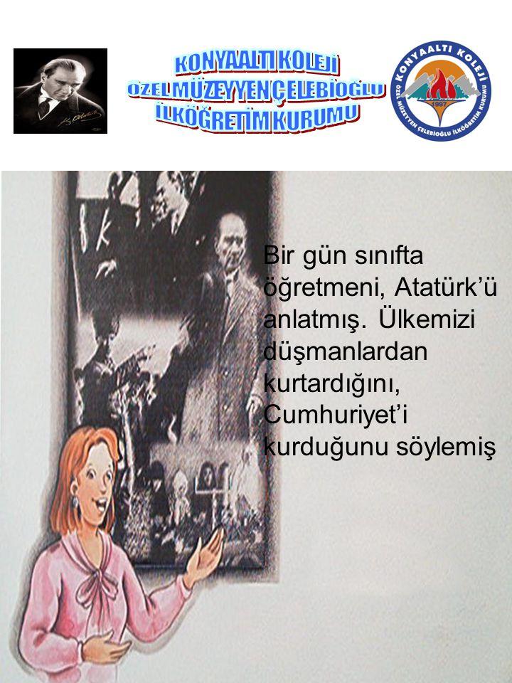 Bir gün sınıfta öğretmeni, Atatürk'ü anlatmış. Ülkemizi düşmanlardan kurtardığını, Cumhuriyet'i kurduğunu söylemiş