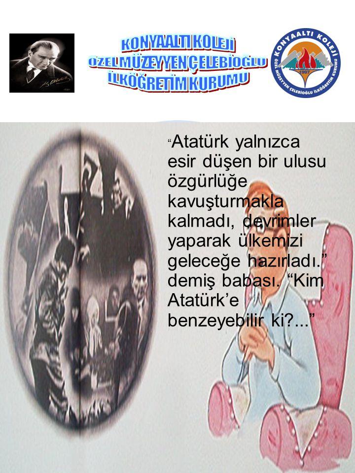""""""" Atatürk yalnızca esir düşen bir ulusu özgürlüğe kavuşturmakla kalmadı, devrimler yaparak ülkemizi geleceğe hazırladı."""" demiş babası. """"Kim Atatürk'e"""