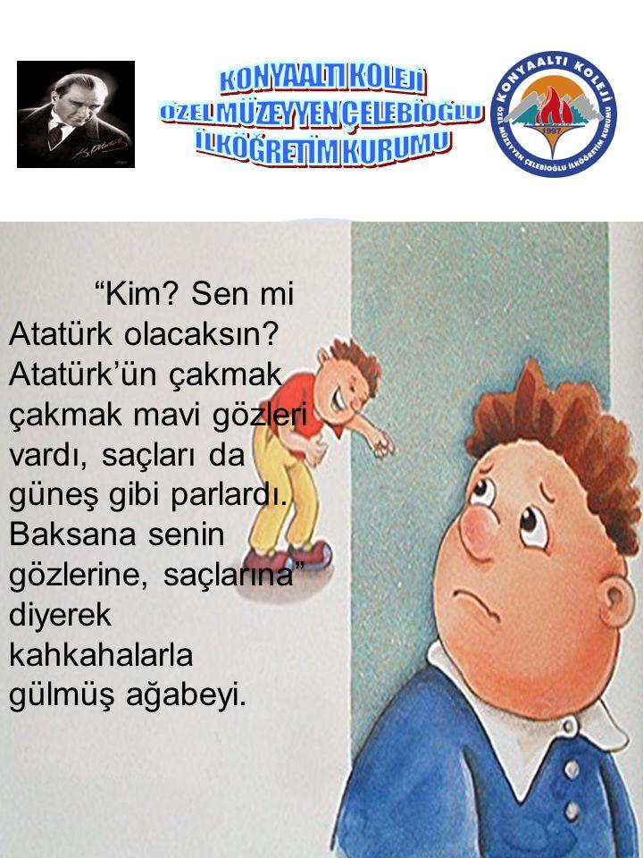 """""""Kim? Sen mi Atatürk olacaksın? Atatürk'ün çakmak çakmak mavi gözleri vardı, saçları da güneş gibi parlardı. Baksana senin gözlerine, saçlarına"""" diyer"""