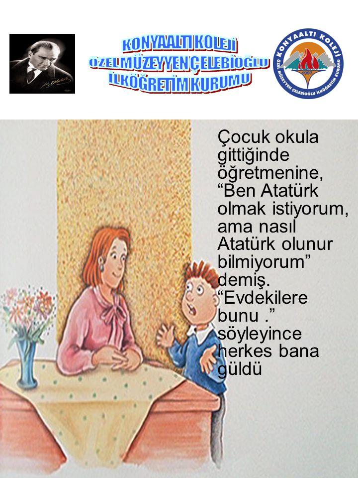 """Çocuk okula gittiğinde öğretmenine, """"Ben Atatürk olmak istiyorum, ama nasıl Atatürk olunur bilmiyorum"""" demiş. """"Evdekilere bunu."""" söyleyince herkes ban"""
