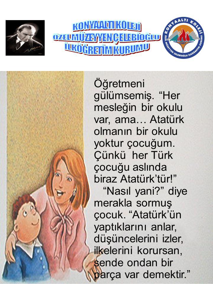 """Öğretmeni gülümsemiş. """"Her mesleğin bir okulu var, ama… Atatürk olmanın bir okulu yoktur çocuğum. Çünkü her Türk çocuğu aslında biraz Atatürk'tür!"""" """"N"""