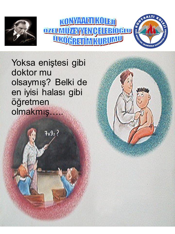 Yoksa eniştesi gibi doktor mu olsaymış? Belki de en iyisi halası gibi öğretmen olmakmış…..