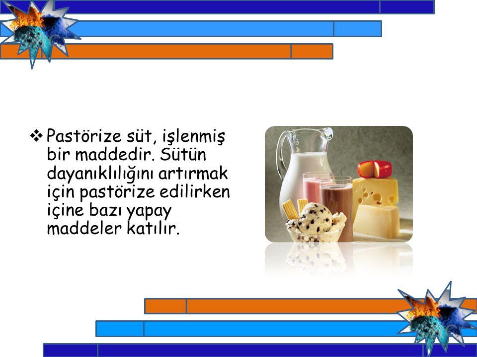  Pastörize süt, işlenmiş bir maddedir. Sütün dayanıklılığını artırmak için pastörize edilirken içine bazı yapay maddeler katılır.