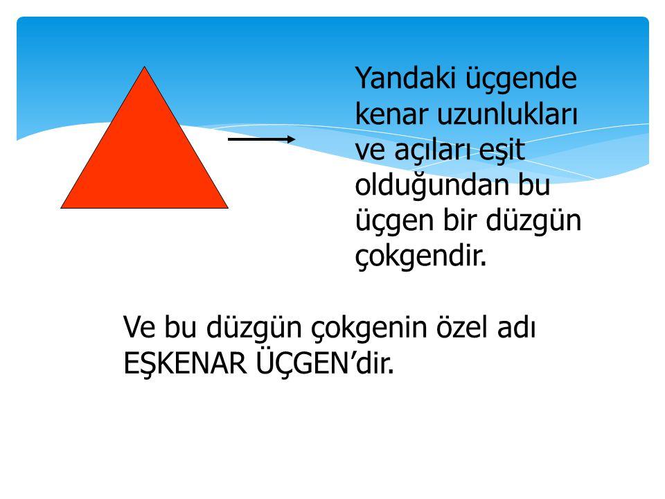 Yandaki üçgende kenar uzunlukları ve açıları eşit olduğundan bu üçgen bir düzgün çokgendir. Ve bu düzgün çokgenin özel adı EŞKENAR ÜÇGEN'dir.