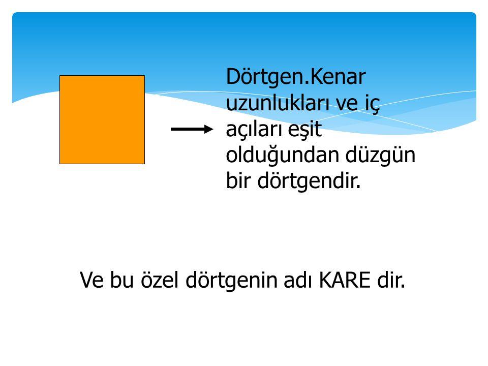 Dörtgen.Kenar uzunlukları ve iç açıları eşit olduğundan düzgün bir dörtgendir. Ve bu özel dörtgenin adı KARE dir.