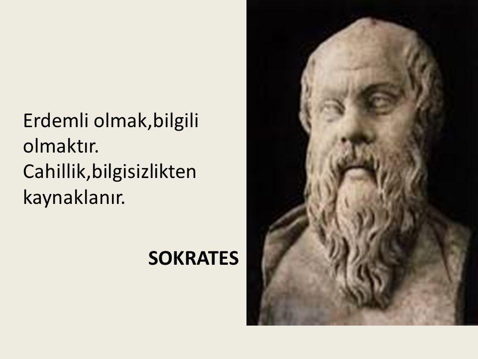 Erdemli olmak,bilgili olmaktır. Cahillik,bilgisizlikten kaynaklanır. SOKRATES