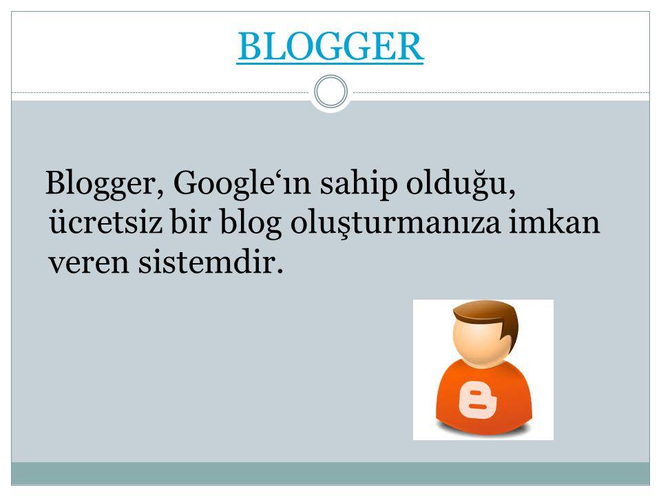 BLOGGER Blogger, Google'ın sahip olduğu, ücretsiz bir blog oluşturmanıza imkan veren sistemdir.