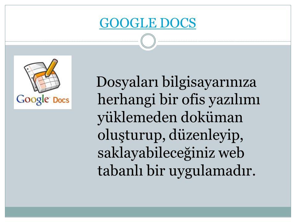 GOOGLE DOCS Dosyaları bilgisayarınıza herhangi bir ofis yazılımı yüklemeden doküman oluşturup, düzenleyip, saklayabileceğiniz web tabanlı bir uygulamadır.