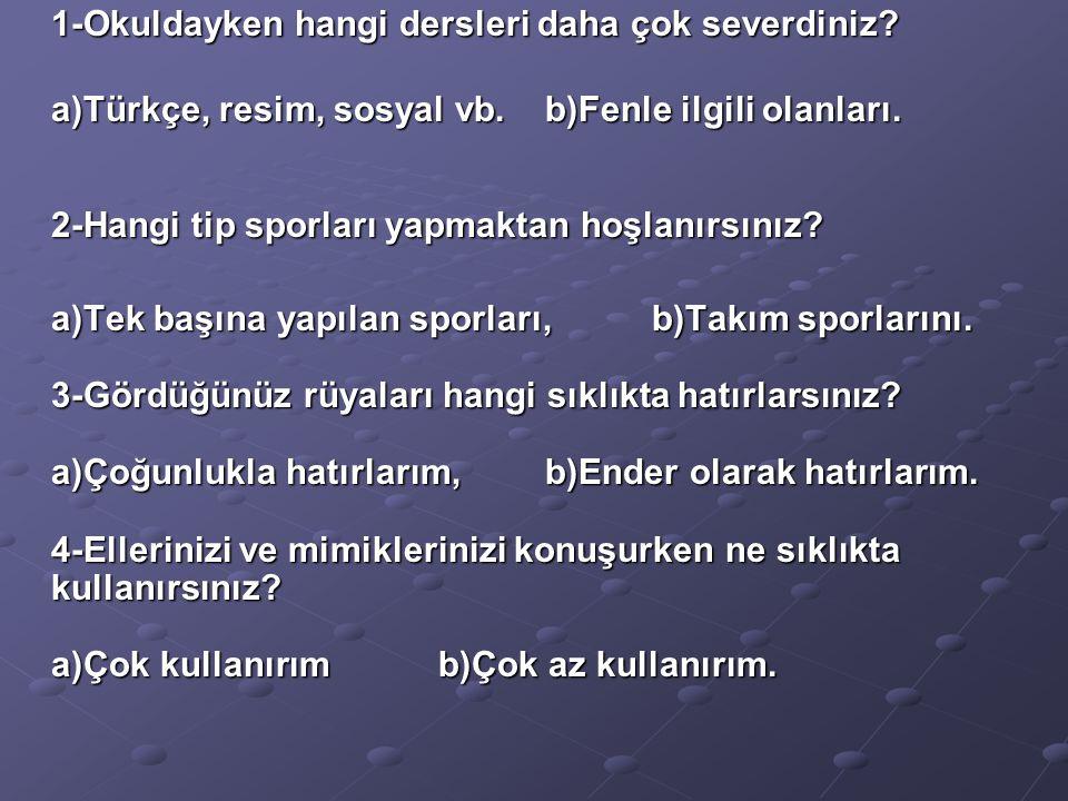 1-Okuldayken hangi dersleri daha çok severdiniz? 1-Okuldayken hangi dersleri daha çok severdiniz? a)Türkçe, resim, sosyal vb.b)Fenle ilgili olanları.