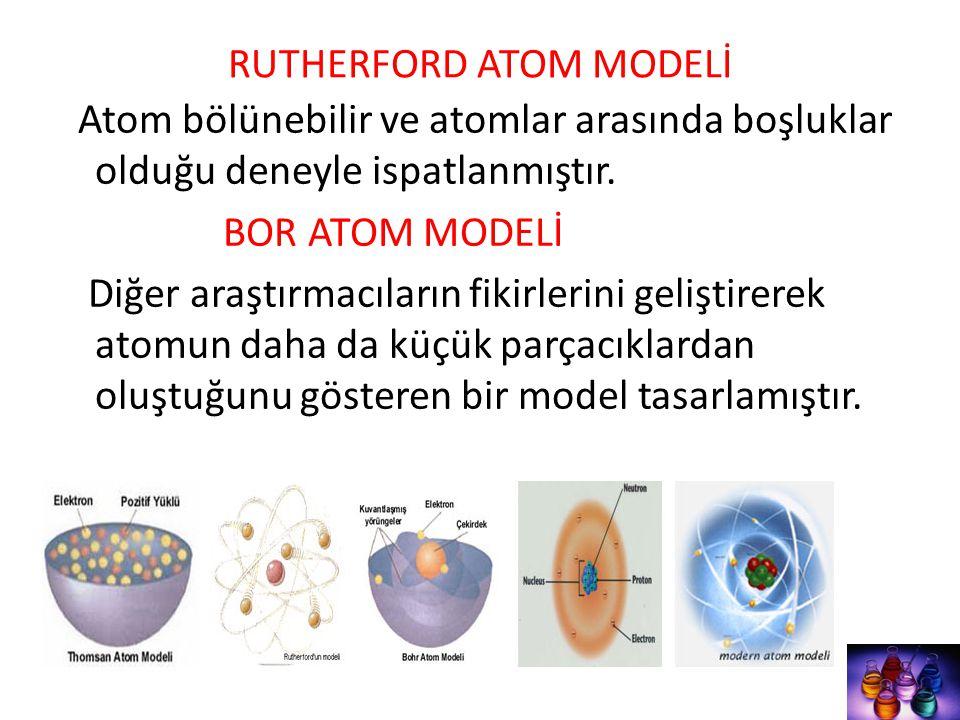 RUTHERFORD ATOM MODELİ Atom bölünebilir ve atomlar arasında boşluklar olduğu deneyle ispatlanmıştır. BOR ATOM MODELİ Diğer araştırmacıların fikirlerin